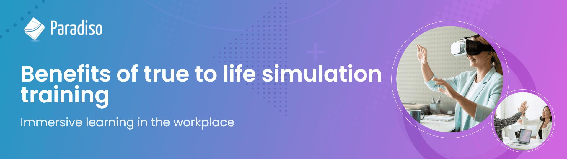 Benefits of true-to-life simulation training